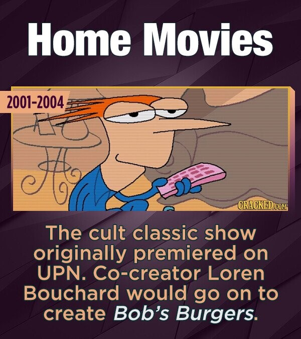 Home Movies 2001-2004 CRACKED COM The cult classic show originally premiered on UPN. Co-creator Loren Bouchard would go on to create Bob's Burgers.