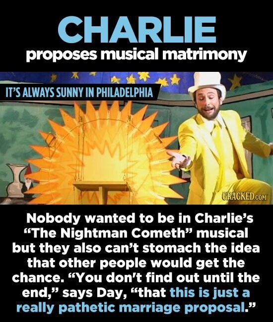 CHARLIE proposes musical matrimony IT'S ALWAYS SUNNY IN PHILADELPHIA CRACKED COM Nobody wanted to be in Charlie's The Nightman cometh musical but they also can't stomach the idea that other people would get the chance. You don't find out until the end, says Day, that this is just a really pathetic