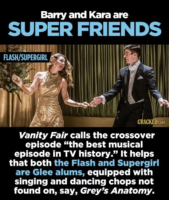Barry and Kara are SUPER FRIENDS FLASH/SUPERGIRL CRACKED COM Vanity Fair calls the crossover episode the best musical episode in TV history. It helps that both the Flash and Supergirl are Glee alums, equipped with singing and dancing chops not found on, say, Grey's Anatomy.