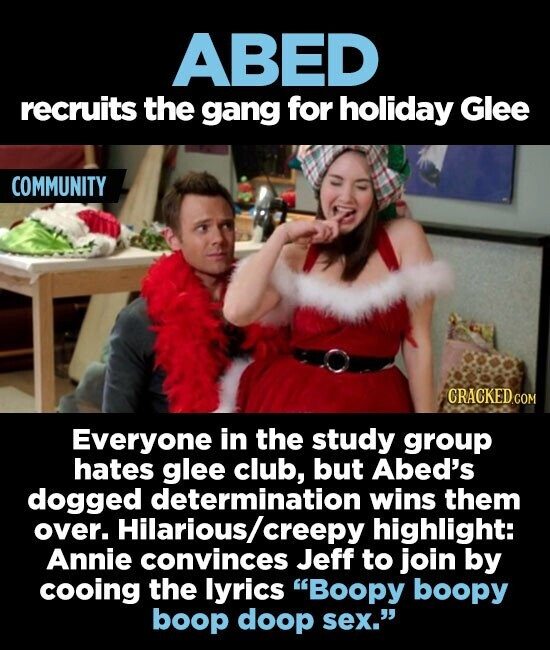 ABED recruits the gang for holiday Glee COMMUNITY Everyone in the study group hates glee club, but Abed's dogged determination wins them over. Hilarious creepy highlight: Annie convinces Jeff to join by cooing the lyrics Boopy boopy boop doop sex.