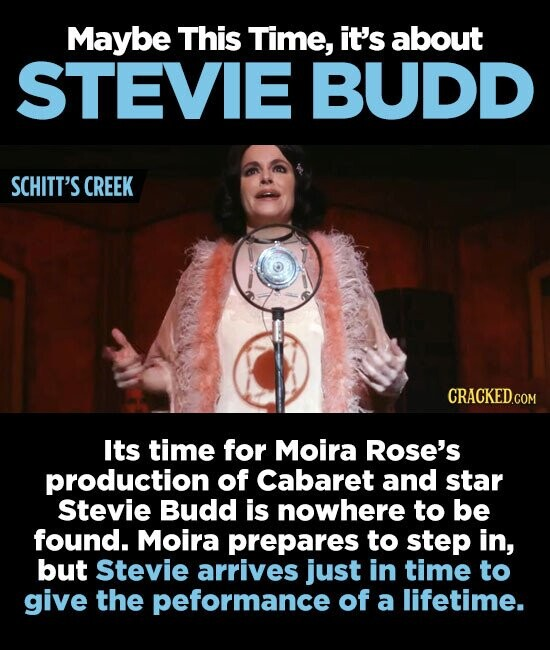 Maybe This Time, it's about STEVIE BUDD SCHITT'S CREEK CRACKED.COM Its time for Moira Rose's production of Cabaret and star Stevie Budd is nowhere to be found. Moira prepares to step in, but Stevie arrives just in time to give the peformance of a lifetime.