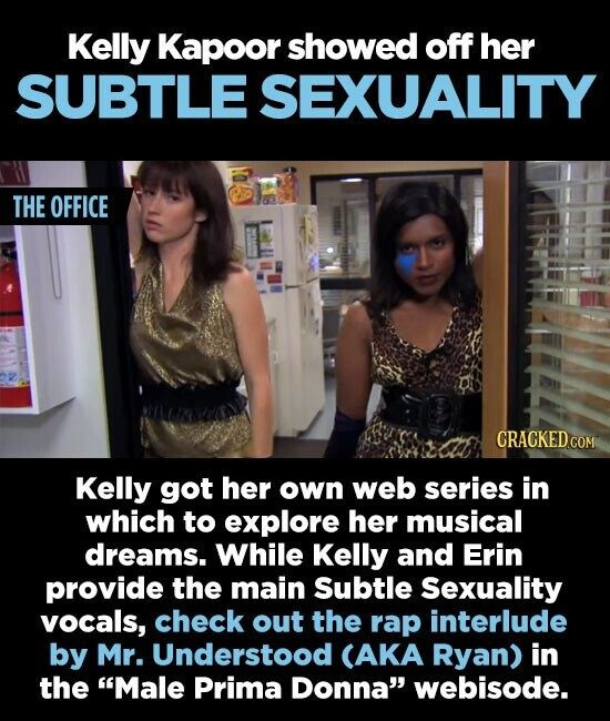Kelly Kapoor showed off her SUBTLE SEXUALITY THE OFFICE CRACKEDcO Kelly got her own web series in which to explore her musical dreams. While Kelly and Erin provide the main Subtle Sexuality vocals, check out the rap interlude by Mr. Understood CAKA Ryan) in the Male Prima Donna webisode.