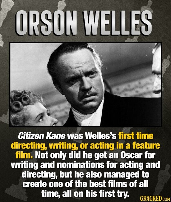 ORSON WELLES Citizen Kane was Welles's first time directing, writing, or acting in a feature film. Not only did he get an Oscar for writing and nominations for acting and directing, but he also managed to create one of the best films of all time, all on his first try.