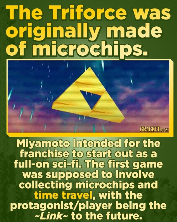 The Triforce was originally made of microchips. CRACKED COM Miyamoto intended for the franchise to start out as a full-on sci-fi. The first game was supposed to involve collecting microchips and time travel, with the being the ~Linkplayer to the future.