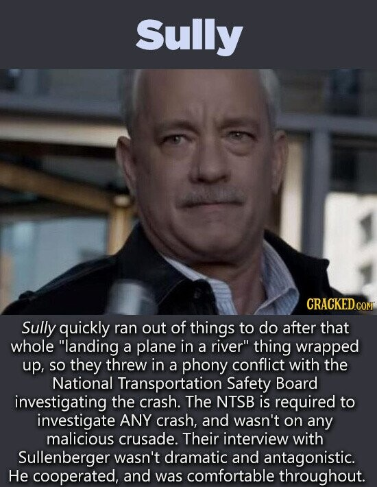 Sully CRACKED CONT Sully quickly ran out of things to do after that whole landing a plane in a river thing wrapped up, So they threw in a phony conflict with the National Transportation Safety Board investigating the crash. The NTSB is required to investigate ANY crash, and wasn't on