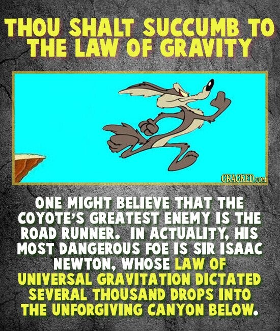 THOU SHALT SUCCUMB TO THE LAW OF GRAVITY GRACKEDCOM ONE MIGHT BELIEVE THAT THE COYOTE'S GREATEST ENEMY IS THE ROAD RUNNER. IN ACTUALITY, HIS MOST DANGEROUS FOE IS SIR ISAAC NEWTON, WHOSE LAW OF UNIVERSAL GRAVITATION DICTATED SEVERAL THOUSAND DROPS INTO THE UNFORGIVING CANYON BELOW.