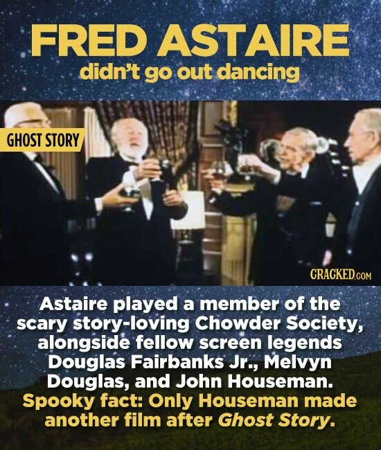 FRED ASTAIRE didn't gO out dancing GHOST STORY CRACKED.COM Astaire played a member of the scary story-loving Chowder Society, alongside fellow screen legends Douglas Fairbanks Jr., Melvyn Douglas, and John Houseman. Spooky fact: Only Houseman made another film after Ghost Story.