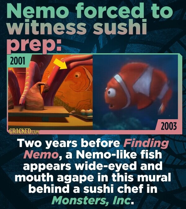 Nemo forced to witness sushi prep: 2001 2003 CRACKED Two years before Finding Nemo, a Nemo-like fish appears wide-eyed and mouth agape in this mural b