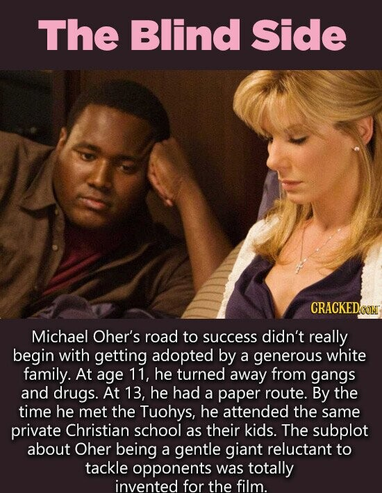 The Blind Side CRACKEDOO Michael Oher's road to success didn't really begin with getting adopted by a generous white family. At age 11, he turned away from gangs and drugs. At 13, he had a paper route. By the time he met the Tuohys, he attended the same private Christian