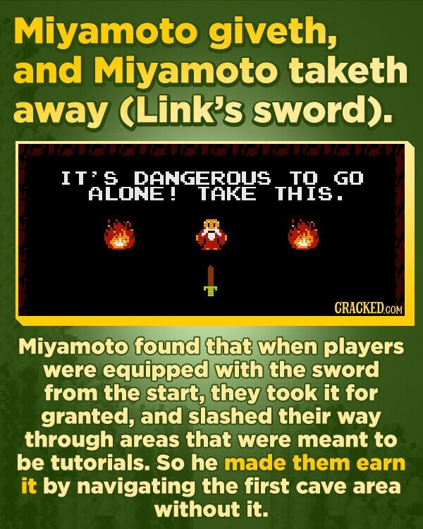 Miyamoto giveth, and Miyamoto taketh away (Link's sword). ITS DANGEROUS TO GO ALONE ! TAKE THIS. Miyamoto found that when players were equipped with the sword from the start, they took it for granted, and slashed their way through areas that were meant to be tutorials. So he made them