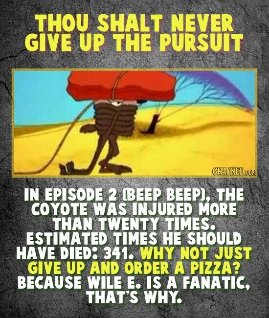 THOU SHALT NEVER GIVE UP THE PURSUIT IN EPISODE 2 BEEP BEEP), THE COYOTE WAS INJURED MORE THAN TWENTY TIMES. ESTIMATED TIMES HE SHOULD HAVE DIED: 341. WHY NOT JUST GIVE UP AND ORDER A PIZZA? BECAUSE WILE E. IS A FANATIC, THAT'S WHY.