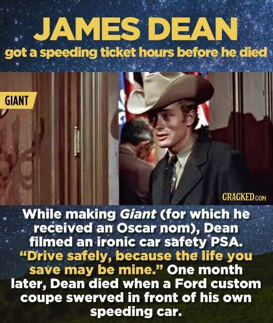 JAMES DEAN got a speeding ticket hours before he died GIANT CRACKED.COM While making Giant (for which he received an Oscar nom), Dean filmed an ironic car safety PSA. Drive safely, because the life you save may be mine. One month later, Dean died when a Ford custom coupe swerved