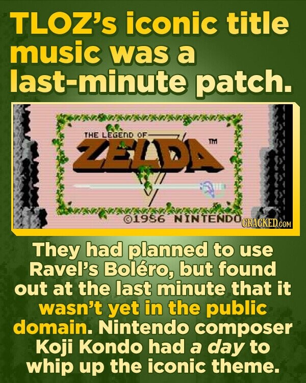 TLOZ'S iconic title music was a last-minute patch. 00 ZEIDA THE LEGEND OF 01986 NINTENDO They had planned to use Ravel's Bolero, but found out at the last minute that it wasn't yet in the public domain. Nintendo composer Koji Kondo had a day to whip up the iconic