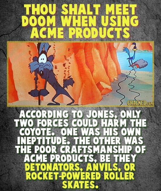 THOU SHALT MEET DOOM WHEN USING ACME PRODUCTS ACCORDING TO JONES, ONLY TWO FORCES COULD HARM THE COYOTE. ONE WAS HIS OWN INEPTITUDE. THE OTHER WAS THE POOR CRAFTSMANSHIP OF ACME PRODUCTS, BE THEY DETONATORS, ANVILS, OR ROCKET-POWERED ROLLER SKATES.