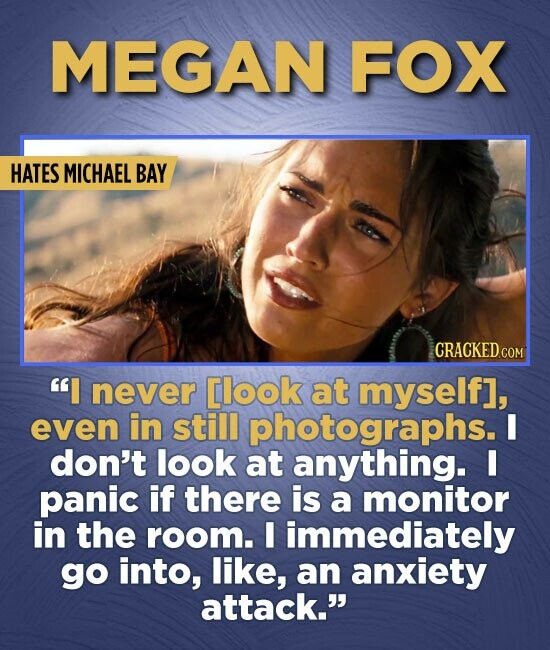 MEGAN FOX HATES MICHAEL BAY I never [look at myselfl, even in still photographs. I don't look at anything. I panic if there is a monitor in the room.