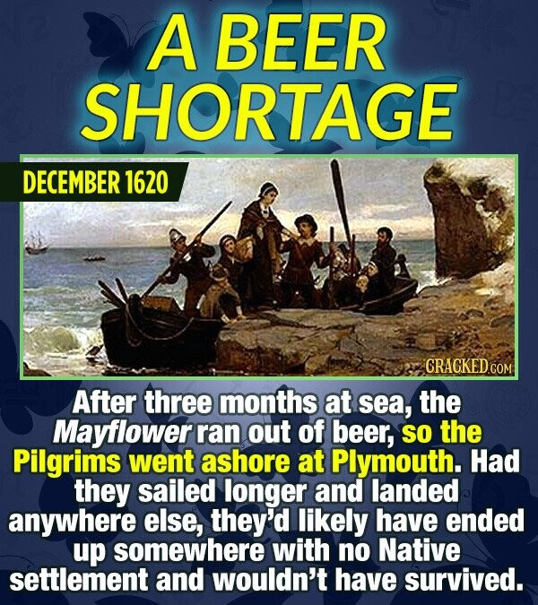 A BEER SHORTAGE DECEMBER 1620 CRACKED After three months at sea, the Mayflower ran out of beer, So the Pilgrims went ashore at Plymouth. Had they sail
