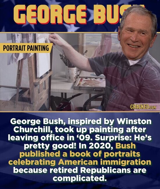 GEORGE BU PORTRAIT PAINTING CRAGKED George Bush, inspired by Winston Churchill, took up painting after leaving office in '09. Surprise: He's pretty good! In 2020, Bush published a book of portraits celebrating American immigration because retired Republicans are complicated.