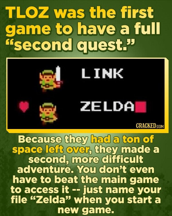TLOZ was the first game to have a full second quest. LINK ZELDA Because they had a ton of space left over, they made a second, more difficult adventure. You don't even have to beat the main game to access it -- just name your file Zelda when you start