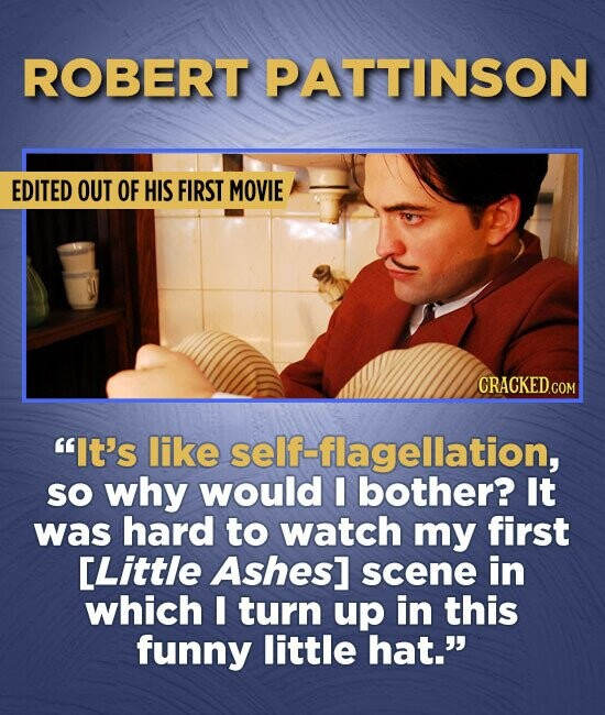 ROBERT PATTINSON EDITED OUT OF HIS FIRST MOVIE It's like self-flagellation, so why would I bother? It was hard to watch my first [Little Ashes] scene