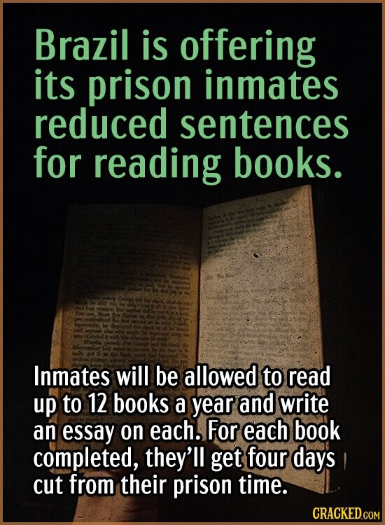 Brazil is offering its prison inmates reduced sentences for reading books. Inmates will be allowed to read up to 12 books a year and write an essay on