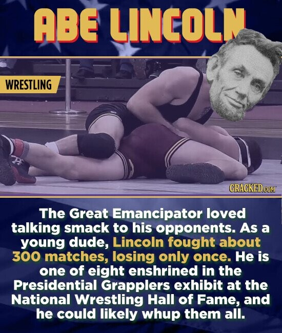 ABE LINCOLN WRESTLING The Great Emancipator loved talking smack to his opponents. As a young dude, Lincoln fought about 300 matches, losing only once. He is one of eight enshrined in the Presidential Grapplers exhibit at the National Wrestling Hall of Fame, and he could likely whup them all.