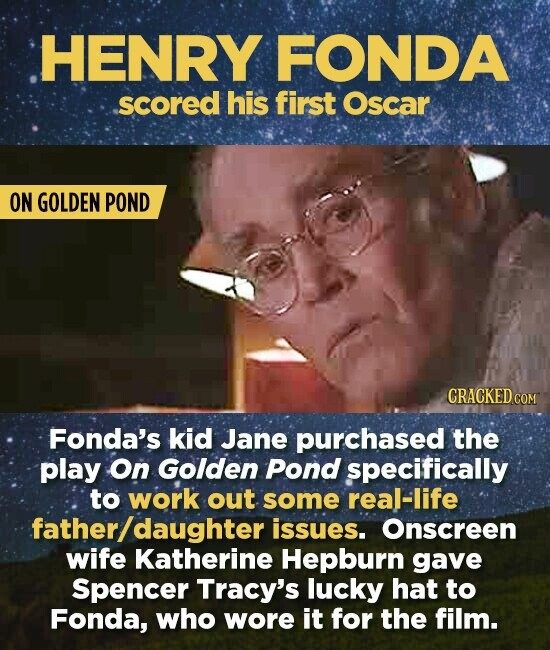 HENRY FONDA scored his first Oscar ON GOLDEN POND CRACKED COM Fonda's kid Jane purchased the play On Golden Pond specifically to work out some real-life father /daughter issues. Onscreen wife Katherine Hepburn gave Spencer Tracy's lucky hat to Fonda, who wore it for the film.