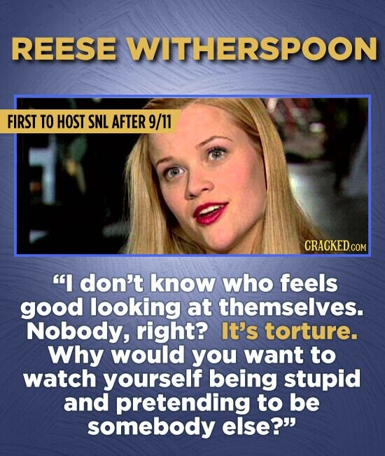 REESE WITHERSPOON FIRST TO HOST SNL AFTER 9/11 CRACKED.COM I don't know who feels good looking at themselves. Nobody, right? It's torture. Why would