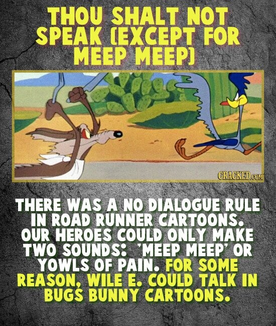 THOU SHALT NOT SPEAK CEXCEPT FOR MEEP MEEP] THERE WAS A NO DIALOGUE RULE IN ROAD RUNNER CARTOONS. OUR HEROES COULD ONLY MAKE TWO SOUNDS: 'MEEP MEEP' OR YOWLS OF PAIN. FOR SOME REASON, WILE E. COULD TALK IN BUGS BUNNY CARTOONS.