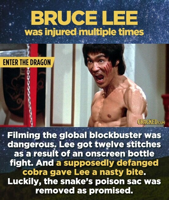 BRUCE LEE was injured multiple times ENTER THE DRAGON CRACKED COM Filming the global blockbuster was dangerous. Lee got twelve stitches as a result of an onscreen bottle fight. And a supposedly defanged cobra gave Lee a nasty bite. Luckily, the snake's poison sac was removed as promised.