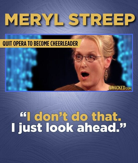 MERYL STREEP QUIT OPERA TO BECOME CHEERLEADER I don't do that. I just look ahead.