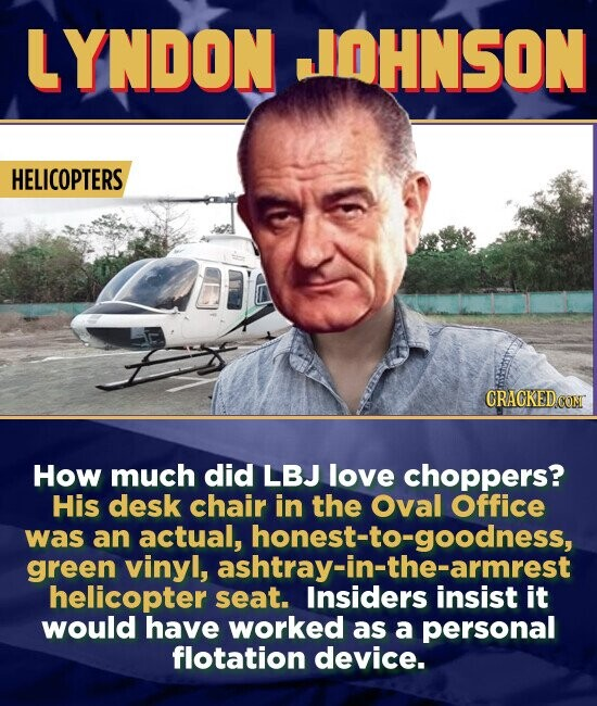 LYNDON JOHNSON HELICOPTERS CRACKEDC How much did LBJ love choppers? His desk chair in the Oval Office was an actual, green vinyl, aaingoodness, helicopter seat. Insiders it would have worked as a personal flotation device.