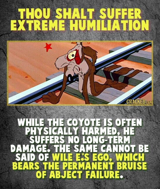 THOU SHALT SUFFER EXTREME HUMILIATION CRACKED COM WHILE THE COYOTE IS OFTEN PHYSICALLY HARMED, HE SUFFERS NO LONG-TERM DAMAGE. THE SAME CANNOT BE SAID OF WILE E'S EGO, WHICH BEARS THE PERMANENT BRUISE OF ABJECT FAILURE.