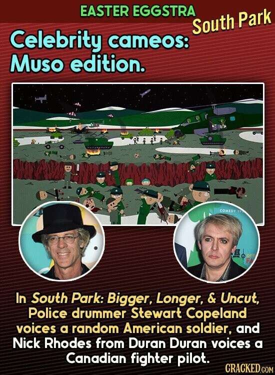 EASTER EGGSTRA South Park Celebrity cameos: MUso edition. COMEDY In South Park: Bigger, Longer, & Uncut, Police drummer Stewart Copeland voices a random American soldier, and Nick Rhodes from Duran Duran voices a Canadian fighter pilot.