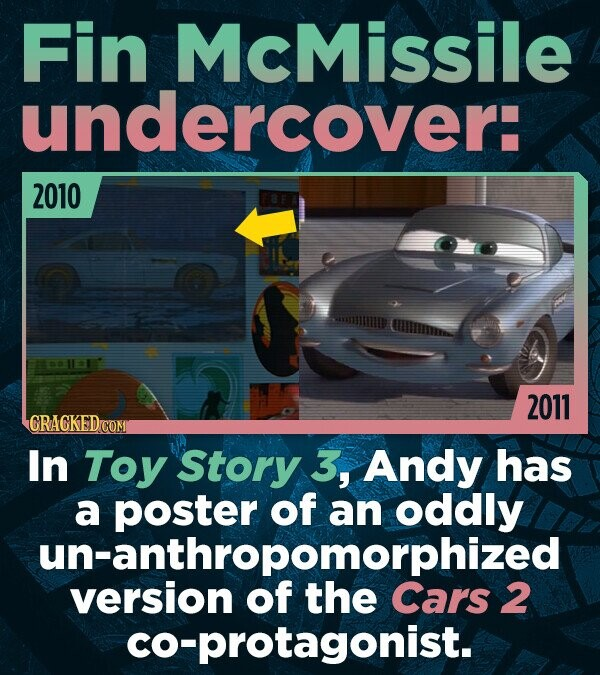 Fin McMissile undercover: 2010 2011 In Toy Story 3, Andy has a of an oddly anthropomorphized version of the Cars 2 co-protagonist.