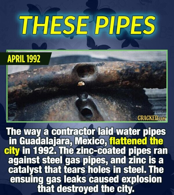 THESE PIPES APRIL 1992 CRACKED COM The way a contractor laid water pipes in Guadalajara, Mexico, flattened the city in 1992. The zinc-coated pipes ran