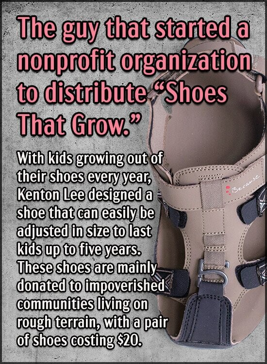 The guy that started a nonprofit organization to distribute Shoes That Grow. With kids growing out of their shoes every year, Kenton Lee designed a
