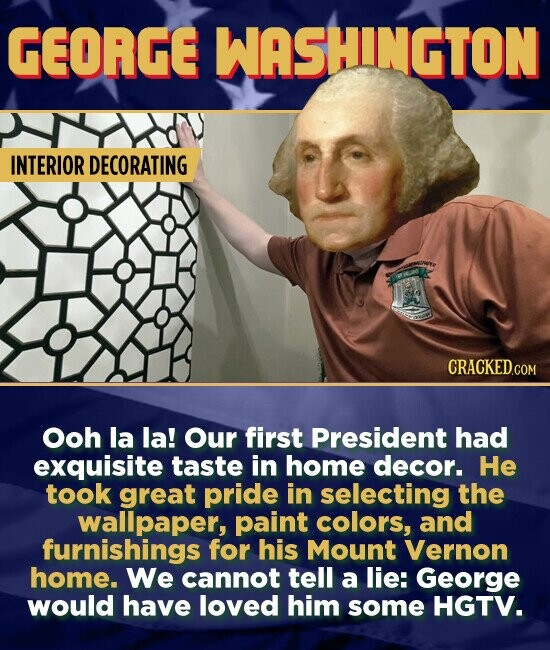GEORGE WASHINGTON INTERIOR DECORATING Ooh la la! Our first President had exquisite taste in home decor. He took great pride in selecting the wallpaper, paint colors, and furnishings for his Mount Vernon home. We cannot tell a lie: George would have loved him some HGTV.