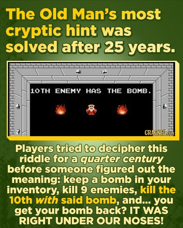 The Old Man's most cryptic hint was solved after 25 years. 10TH ENEMY HAS THE BOMB. CRACKED COM Players tried to decipher this riddle for a quarter century before someone figured out the meaning: keep a bomb in your inventory, kill 9 enemies, kill the 10th with said bomb, and... you