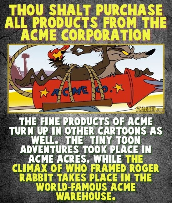 THOU SHALT PURCHASE ALL PRODUCTS FROM THE ACME CORPORATION AGME RACKEDCOM THE FINE PRODUCTS OF ACME TURN UP IN OTHER CARTOONS AS WELL. THE TINY TOON ADVENTURES TOOK PLACE IN ACME ACRES, WHILE THE CLIMAX OF WHO FRAMED ROGER RABBIT TAKES PLACE IN THE WORLD-FAMOUS ACME WAREHOUSE.