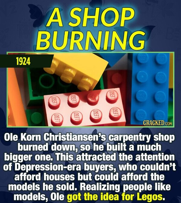 A SHOP BURNING 1924 LEGO IEGO LEGO LEGO LEGO CRACKED cO L 15O Ole Korn Christiansen's carpentry shop burned down, so he built a much bigger one. This