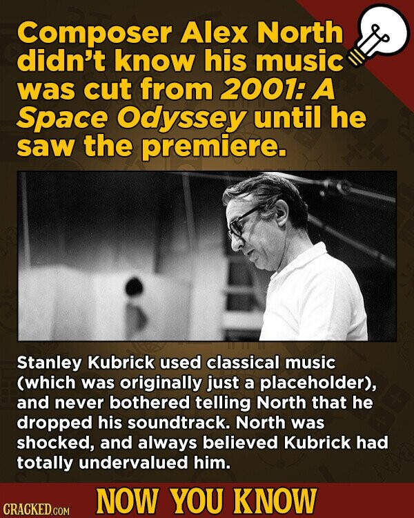 Composer Alex North didn't know his music was cut from 2007: A Space Odyssey until he saw the premiere. Stanley Kubrick used classical music (which was originally just a placeholder), and never bothered telling North that he dropped his soundtrack. North was shocked, and always believed Kubrick had totally undervalued