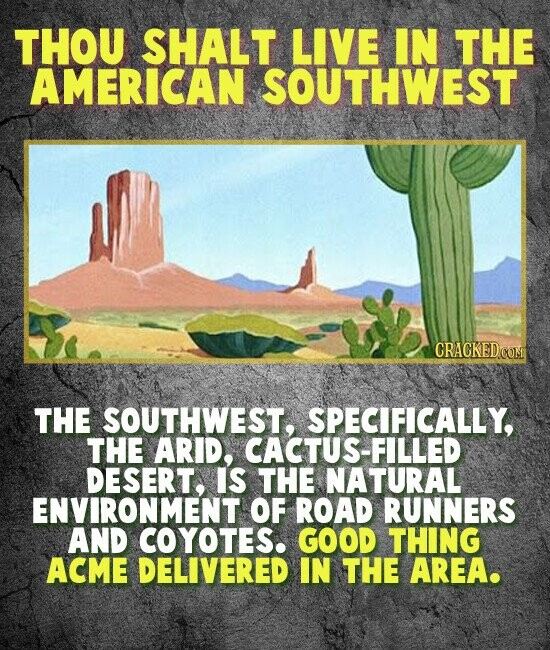 THOU SHALT LIVE IN THE AMERICAN SOUTHWEST CRACKEDOO THE SOUTHWEST, SPECIFICALLY, THE ARID, CACTUS-FILLED DESERT. IS THE NATURAL ENVIRONMENT OF ROAD RUNNERS AND COYOTES. GOOD THING ACME DELIVERED IN THE AREA.