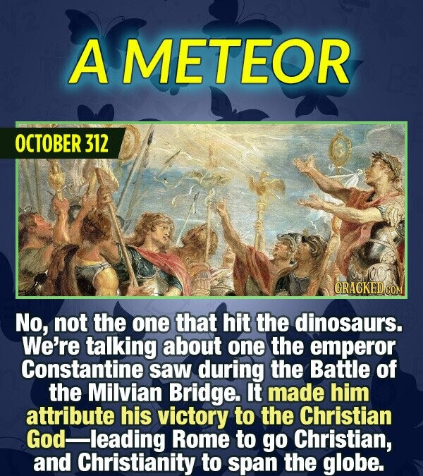 A METEOR OCTOBER 312 No, not the one that hit the dinosaurs. We're talking about one the emperor Constantine saw during the Battle of the Milvian Brid