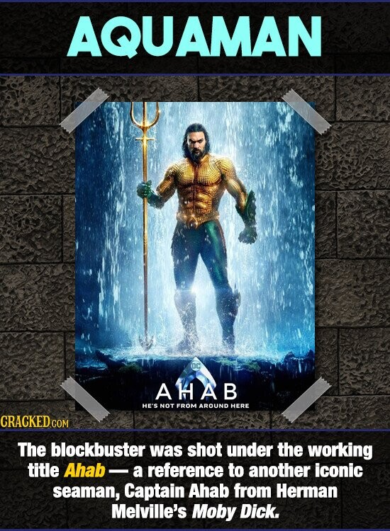 AQUAMAN AHAB HE'S NOT FROM AROUND HERE The blockbuster was shot under the working title Ahab- a reference to another iconic seaman, Captain Ahab from Herman Melville's Moby Dick.