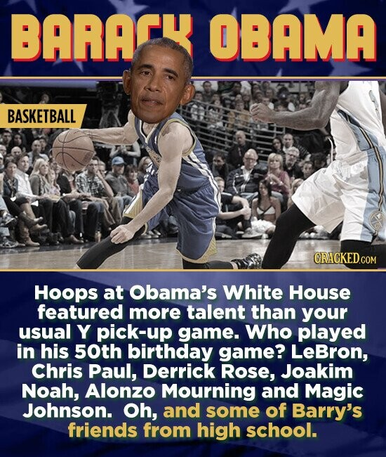 BARAL OBAMA BASKETBALL CRACKED.COM Hoops at Obama's White House featured more talent than your usual Y pick-up game. Who played in his 50th birthday game? LeBron, Chris Paul, Derrick Rose, Joakim Noah, Alonzo Mourning and Magic Johnson. Oh, and some of Barry's friends from high school.