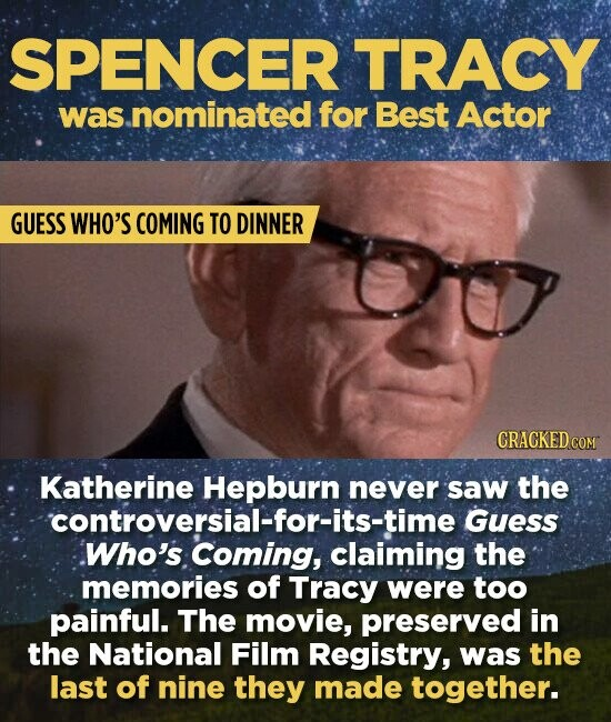 SPENCER TRACY was .nominated for Best Actor GUESS WHO'S COMING TO DINNER Katherine Hepburn never saw the controversial-for-its-time Guess Who's Coming, claiming the memories of Tracy were too painful. The movie, preserved in the National Film Registry, was the last of nine they made together.