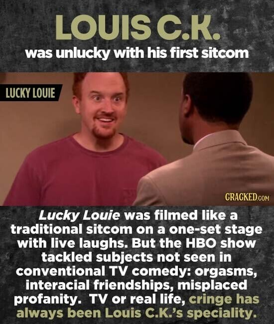LOUIS C.K. was unlucky with his first sitcom LUCKY LOUIE Lucky Louie was filmed like a traditional sitcom on a one-set stage with live laughs. But the HBO show tackled subjects not seen in conventional TV comedy: orgasms, interacial friendships, misplaced profanity. TV or real life, cringe has always