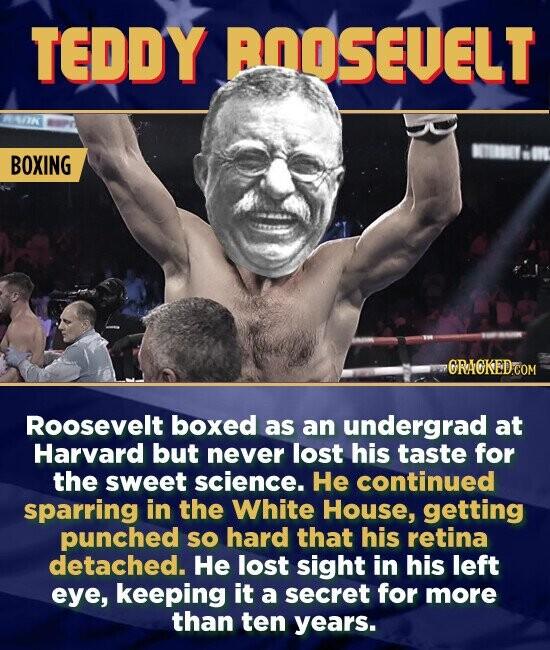 TEDDY BOOSEVELT BOXING ORACKEDCOM Roosevelt boxed as an undergrad at Harvard but never lost his taste for the sweet science. He continued sparring in the White House, getting punched sO hard that his retina detached. He lost sight in his left eye, keeping it a secret for more than ten