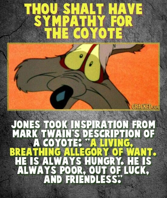 THOU SHALT HAVE SYMPATHY FOR THE COYOTE JONES TOOK INSPIRATION FROM MARK TWAIN'S DESCRIPTION OF A COYOTE: 'A LIVING, BREATHING ALLEGORY OF WANT. HE IS ALWAYS HUNGRY. HE IS ALWAYS POOR, OUT OF LUCK, AND FRIENDLESS