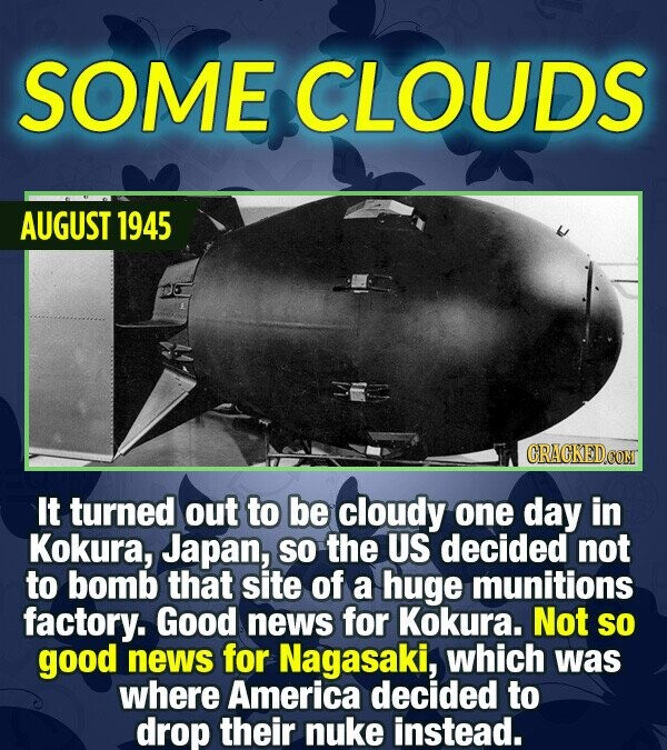 SOME CLOUDS AUGUST 1945 CRACKEDCO It turned out to be cloudy one day in Kokura, Japan, so the US decided not to bomb that site of a huge munitions fac